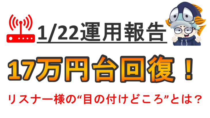 【運用報告:1月22日】17万円台回復!リスナー皆様の「目の付けどころ」とは?